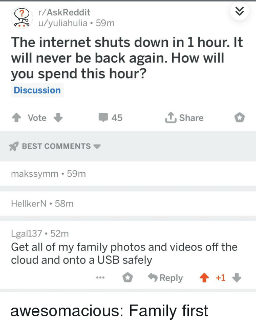 the cloud: r/AskReddit  u/yuliahulia 59m  The internet shuts down in 1 hour. It  will never be back again. How will  you spend this hour?  DISCussion  45  Share  BEST COMMENTS  makssymm 59m  HellkerN . 58m  Lgal137 52m  Get all of my family photos and videos off the  cloud and onto a USB safely  Reply  +1 awesomacious:  Family first
