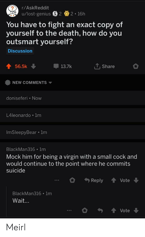 mock: r/AskReddit  You have to fight an exact copy of  yourself to the death, how do you  outsmart yourself?  Discussion  56.5k  13.7k  T. Share  NEW COMMENTS ▼  doniseferi Now  L4leonardo 1m  ImSleepyBear 1m  BlackMan316 1m  Mock him for being a virgin with a small cock and  would continue to the point where he commits  suicide  Reply Vote  BlackMan316 1m  Vote Meirl