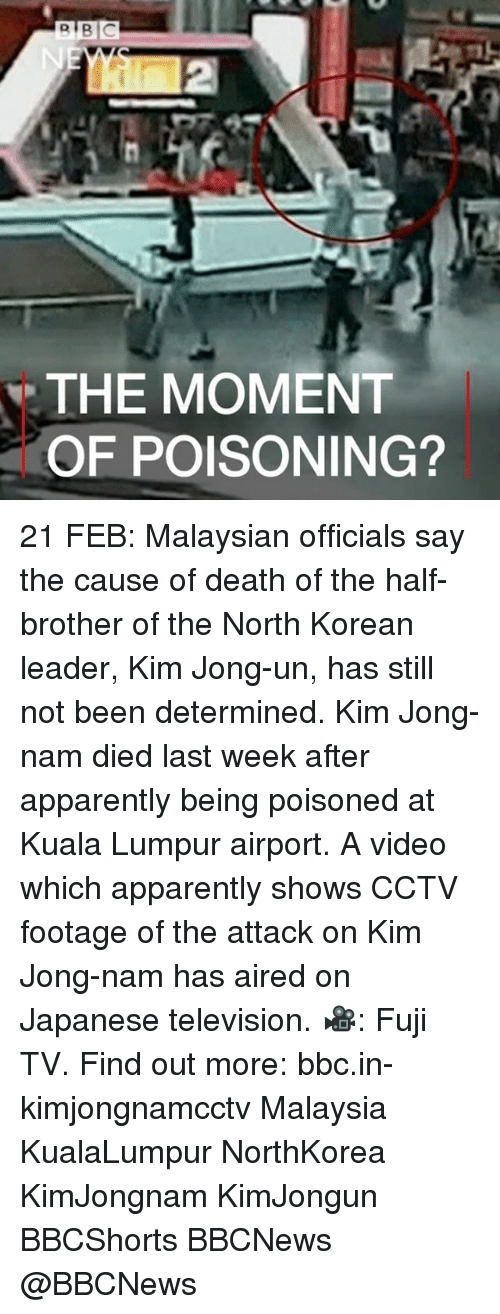 determinant: R BIC  THE MOMENT  OF POISONING? ​21 FEB: Malaysian officials say the cause of death of the half-brother of the North Korean leader, Kim Jong-un, has still not been determined. Kim Jong-nam died last week after apparently being poisoned at Kuala Lumpur airport. A video which apparently shows CCTV footage of the attack on Kim Jong-nam has aired on Japanese television. 🎥: Fuji TV. Find out more: bbc.in-kimjongnamcctv Malaysia KualaLumpur NorthKorea KimJongnam KimJongun BBCShorts BBCNews @BBCNews