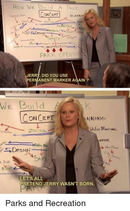 park and recreation: R Bids.  How WE BUIld  CONCEPT  PLANNI  ful,  CONSTRUCTION  PARK OPENS!  JERRY, DID YOU USE  PERMANENT MARKER AGAIN  WE Build  CONCEPT  NNING  ZONING  NEER.  RH  ION  LET'S ALL  RETEND JERRY WASN'T BORN Parks and Recreation