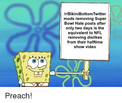 Nfl, Preach, and Super Bowl: /r/BikiniBottom Twitter  mods removing Super  Bowl Hate posts  after  only two days is the  equivalent to NFL  removing dislikes  from their halftime  show video Preach!