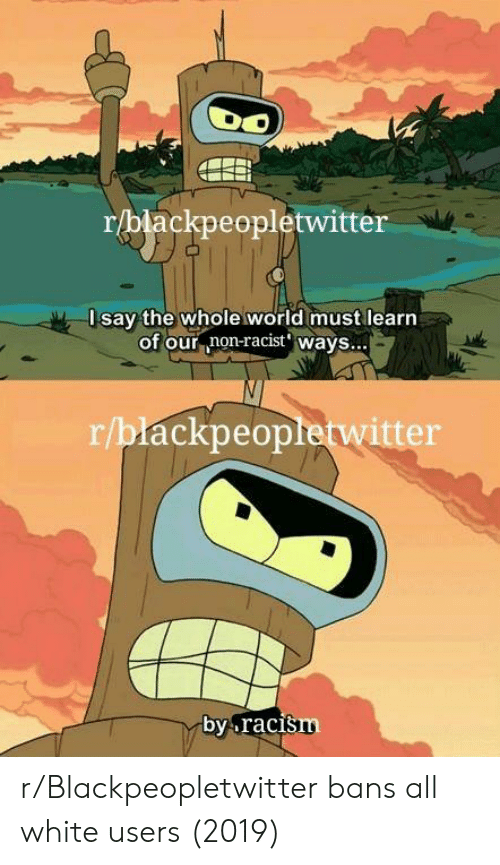 Blackpeopletwitter, White, and World: r/blackpeopletwitter  Isay the whole world must learn  of our non-racist' wavs...  r/blackpeopletwitter  by.raci  šm r/Blackpeopletwitter bans all white users (2019)