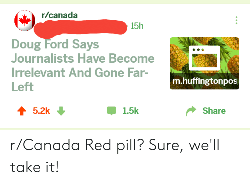 Doug Ford: r/canada  15h  Doug Ford Says  Journalists Have Become  Irrelevant And Gone Far-  Left  m.huffingtonpos  T 5.2k  Џ 1.5k  Share r/Canada Red pill? Sure, we'll take it!