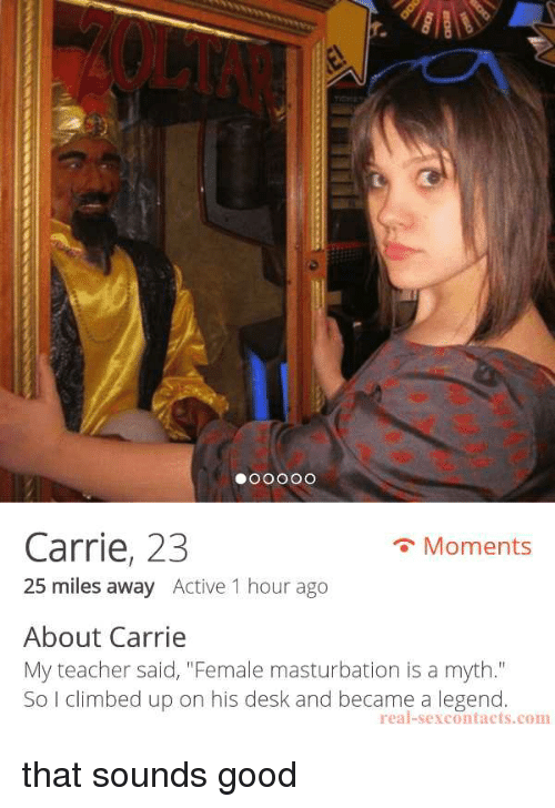 "Funny, Teacher, and Desk: r.  Carrie, 23  25 miles away Active 1 hour ago  Moments  About Carrie  My teacher said, ""Female masturbation is a myth.""  So I climbed up on his desk and became a legend  real-sexcontacts.com that sounds good"