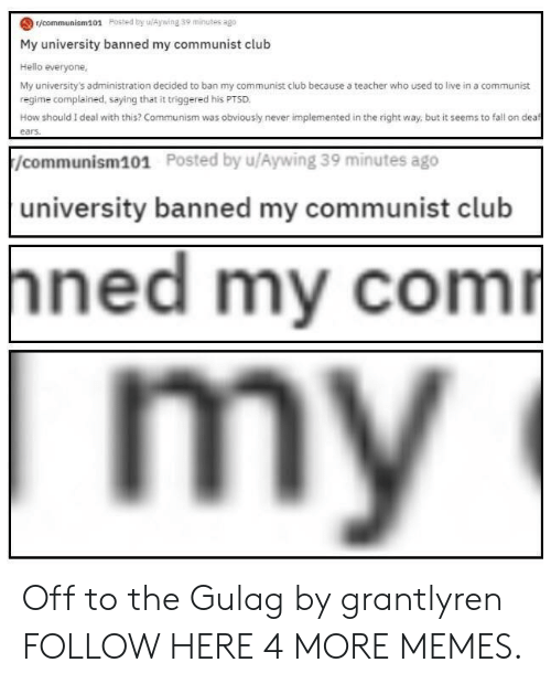 gulag: r/communism101 Posted by uAywing 39 minutes ago  My university banned my communist club  Hello everyone,  My university's administration decided to ban my communist club because a teacher who used to live in a communist  regime complained, saying that it triggered his PTSD  How should I deal with this? Communism was obviously never implemented in the right way, but it seems to fall on dea  /communism101  Posted by u/Aywing 39 minutes ago  university banned my communist club  ned my com Off to the Gulag by grantlyren FOLLOW HERE 4 MORE MEMES.