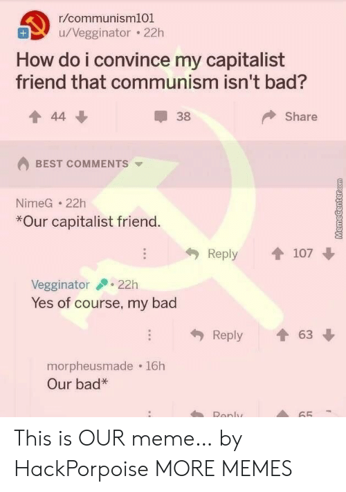 Bad, Dank, and Meme: r/communism101  u/Vegginator 22h  How do i convince my capitalist  friend that communism isn't bad?  Share  44  38  BEST COMMENTS  NimeG 22h  *Our capitalist friend.  Reply  107  22h  Vegginator  Yes of course, my bad  63  Reply  morpheusmade 16h  Our bad*  Renly  65 This is OUR meme… by HackPorpoise MORE MEMES