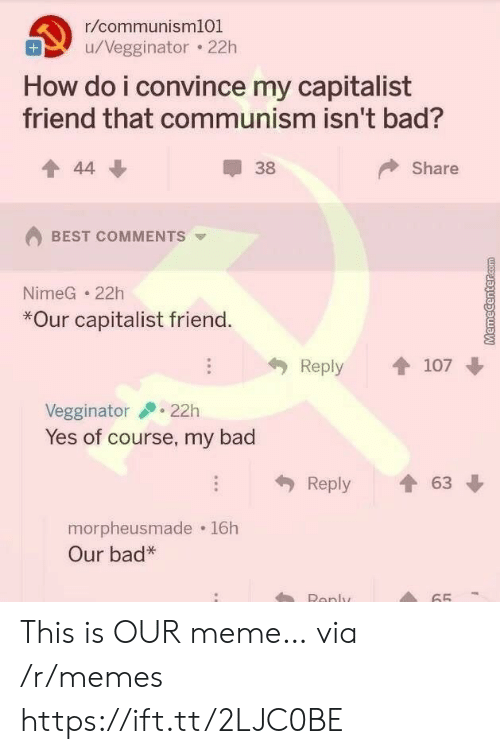 Bad, Meme, and Memes: r/communism101  u/Vegginator 22h  How do i convince my capitalist  friend that communism isn't bad?  Share  44  38  BEST COMMENTS  NimeG 22h  *Our capitalist friend.  Reply  107  22h  Vegginator  Yes of course, my bad  63  Reply  morpheusmade 16h  Our bad*  Renly  65 This is OUR meme… via /r/memes https://ift.tt/2LJC0BE