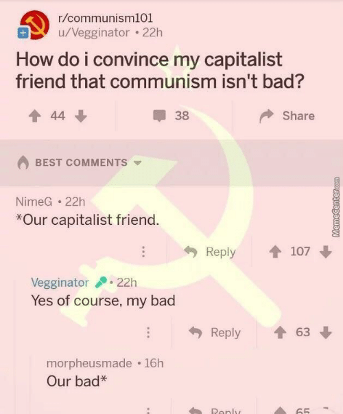 Bad, Best, and Capitalist: r/communisml01  u/Vegginator . 22h  How do i convince my capitalist  friend that communism isn't bad?  會44  38  Share  BEST COMMENTS  NimeG 22h  *Our capitalist friend  Reply 107  Vegginator22h  Yes of course, my bad  Reply會63  morpheusmade 16h  Our bad*  Ronly  65