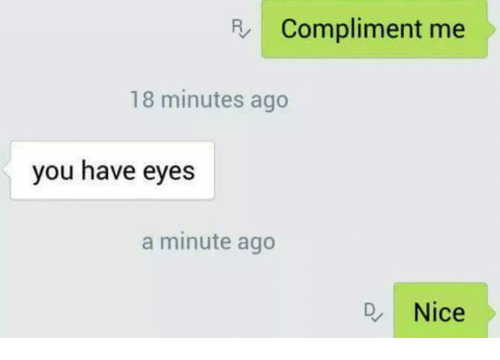 compliment me: R Compliment me  18 minutes ago  you have eyes  a minute ago  D, Nice