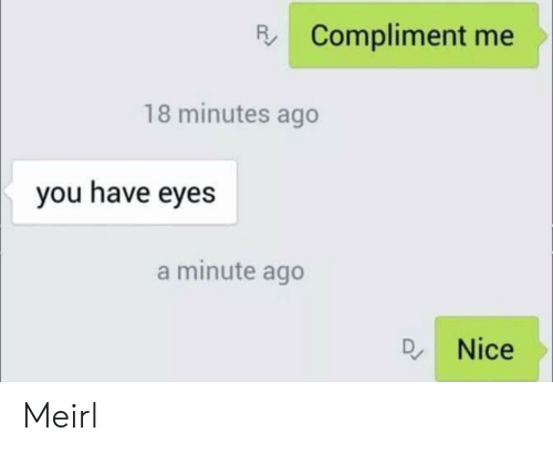 compliment me: R Compliment me  18 minutes ago  you have eyes  a minute ago  Q. Nice Meirl