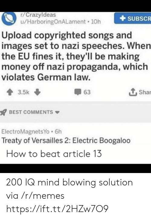 Speeches: r/Crazyldeas  u/HarboringOnALament 10h  SUBSCR  Upload copyrighted songs and  images set to nazi speeches. When  the EU fines it, they'll be making  money off nazi propaganda, which  violates German law.  Shar  63  3.5k  BEST COMMENTS  ElectroMagnetsYo 6h  Treaty of Versailles 2: Electric Boogaloo  How to beat article 13 200 IQ mind blowing solution via /r/memes https://ift.tt/2HZw7O9
