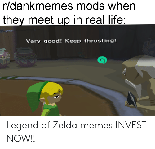 Zelda Memes: r/dankmemes mods when  they meet up in real life  Very good! Keep thrusting! Legend of Zelda memes INVEST NOW!!