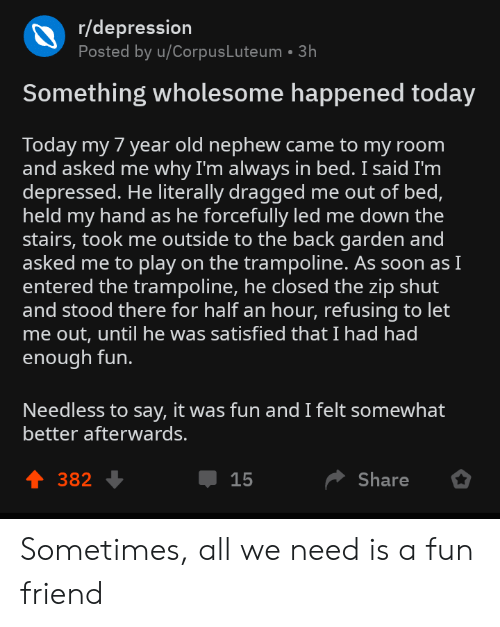 let me out: r/depression  Posted by u/CorpusLuteum 3h  Something wholesome happened today  Today my 7 year old nephew came to my room  and asked me why I'm always in bed. I said I'm  depressed. He literally dragged me out of bed,  held my hand as he forcefully led me down the  stairs, took me outside to the back garden and  asked me to play on the trampoline. As soon asI  entered the trampoline, he closed the zip shut  and stood there for half an hour, refusing to let  me out, until he was satisfied that I had had  enough fun.  Needless to say, it was fun and I felt somewhat  better afterwards.  4 382  Џ 15  Share Sometimes, all we need is a fun friend