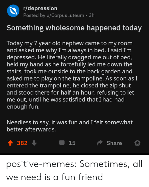 let me out: r/depression  Posted by u/CorpusLuteum 3h  Something wholesome happened today  Today my 7 year old nephew came to my room  and asked me why I'm always in bed. I said I'm  depressed. He literally dragged me out of bed,  held my hand as he forcefully led me down the  stairs, took me outside to the back garden and  asked me to play on the trampoline. As soon asI  entered the trampoline, he closed the zip shut  and stood there for half an hour, refusing to let  me out, until he was satisfied that I had had  enough fun.  Needless to say, it was fun and I felt somewhat  better afterwards.  4 382  Џ 15  Share positive-memes:  Sometimes, all we need is a fun friend