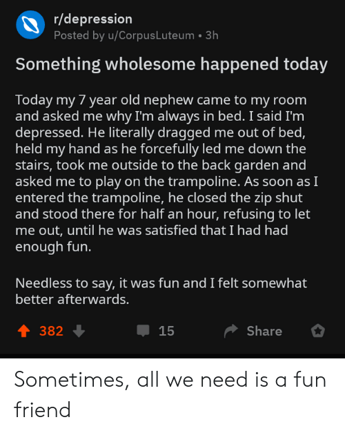 let me out: r/depression  Posted by u/CorpusLuteum 3h  Something wholesome happened today  Today my 7 year old nephew came to my room  and asked me why I'm always in bed. I said I'm  depressed. He literally dragged me out of bed,  held my hand as he forcefully led me down the  stairs, took me outside to the back garden and  asked me to play on the trampoline. As soon asI  entered the trampoline, he closed the zip shut  and stood there for half an hour, refusing to let  me out, until he was satisfied that I had had  enough fun.  Needless to say, it was fun and I felt somewhat  better afterwards.  1 382  Џ 15  Share Sometimes, all we need is a fun friend