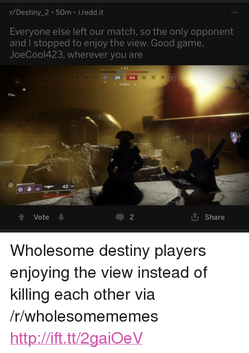 """pillar: r/Destiny_2 50m i.redd.it  Everyone else left our match, so the only opponent  and I stopped to enjoy the view. Good game,  JoeCool423, wherever you are  1:05  29 64  1 ZONES 2  Pillar  42 32  t Vote  2  L Share <p>Wholesome destiny players enjoying the view instead of killing each other via /r/wholesomememes <a href=""""http://ift.tt/2gaiOeV"""">http://ift.tt/2gaiOeV</a></p>"""
