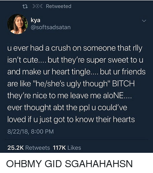 """kya: R DOC Retweeted  kya  @softsadsatan  u ever had a crush on someone that rlly  isn't cute....but they're super sweet to u  and make ur heart tingle.... but ur friends  are like """"he/she's ugly though"""" BITCH  they're nice to me leave me aloNE.  ever thought abt the ppl u could've  loved if u just got to know their hearts  8/22/18, 8:00 PM  25.2K Retweets 117K Likes OHBMY GID SGAHAHAHSN"""