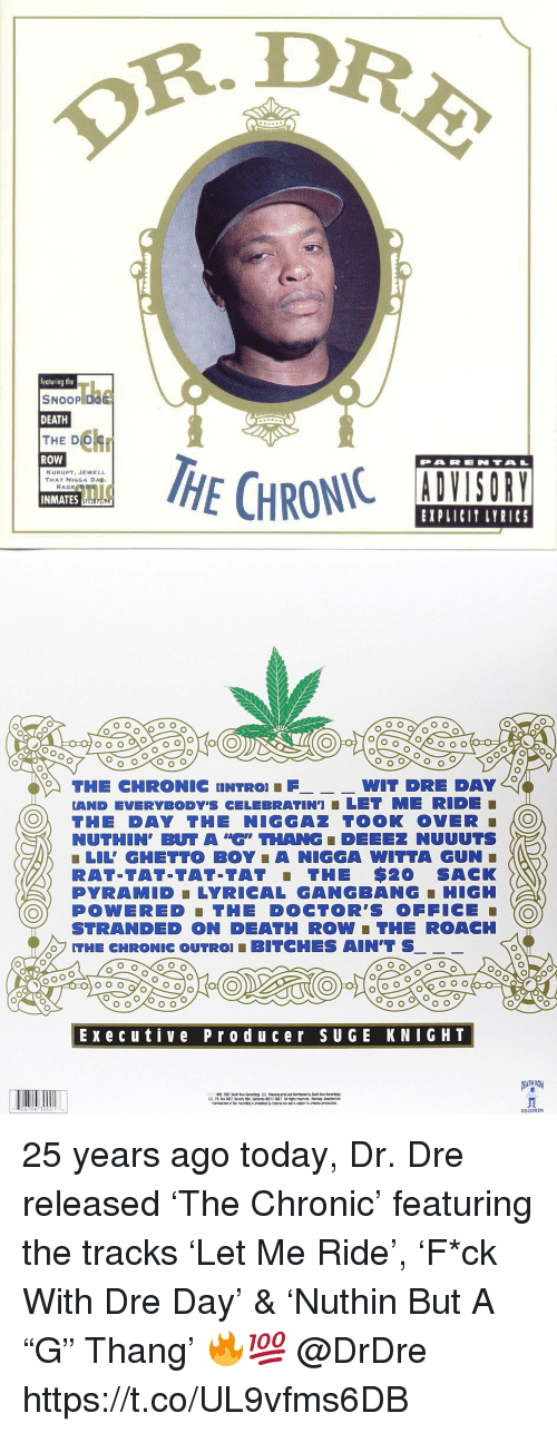 "Jewell: R.DR  featuring the  SNOOP D  DEATH  THE D  ROW  PARENTA  KURUPT, JEWELL  THAT NIGGA DA  INMATES  EXPLICIT LYRICS   THE CHRONIC UNTRO FWIT  DRE DAY  LAND EVERYBODY'S CELEBRATIN']■ LET ME RIDE  O THE DAY THE NIGGAZ TOOK OVER O  NUTHIN, BUT A ""G"" THANG ■ DEEEZ NUUUTS  ■ LIL' GHETTO BOY A NIGGA WITTA GUN  RAT-TAT-TAT-TAT THE $20 SACK  PYRAMID LYRICAL GANGBANG-HIGH  OY POWERED THE DOCTOR'S OFFICE  STRANDED ON DEATH ROW ■ THE ROACH  THE CHRONIC OUTRO! ■ BITCHES AIN'T S  Execu tive Prod uc er sUGE KNIGHT  RECORDs 25 years ago today, Dr. Dre released 'The Chronic' featuring the tracks 'Let Me Ride', 'F*ck With Dre Day' & 'Nuthin But A ""G"" Thang' 🔥💯 @DrDre https://t.co/UL9vfms6DB"