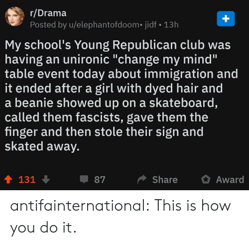 "Club, Skateboarding, and Tumblr: r/Drama  Posted by u/elephantofdoom. jidf 13h  My school's Young Republican club was  having an unironic ""change my mind'""  table event today about immigration and  it ended after a girl with dyed hair and  a beanie showed up on a skateboard,  called them fascists, gave them the  finger and then stole their sign and  skated away.  ShareAward  87  131 antifainternational: This is how you do it."