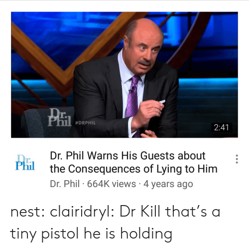 Target, Tumblr, and Blog: r.  #DRPHIL  2:41  Dr. Phil Warns His Guests about  the Consequences of Lying to Him  Dr. Phil 664K views 4 years ago  r.  Phil nest: clairidryl: Dr Kill that's a tiny pistol he is holding