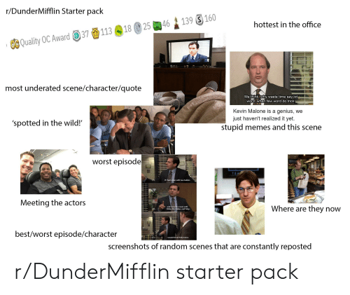 Shoot Toby Twice: r/DunderMifflin Starter pack  139 160  25 46  hottest in the office  18  113  37  OC Quality OC Award  most underated scene/character/quote  Me think, Why waste time say lot  word, when few word do trick  Kevin Malone is a genius, we  'spotted in the wild!  just haven't realized it yet.  stupid memes and this scene  worst episode  If I had a gun with two bullets  Meeting the actors  and I was in a room with  Hitler, Bin Laden, and Toby..  Where are they now  best/worst episode/character  I would shoot Toby twice.  screenshots of random scenes that are constantly reposted r/DunderMifflin starter pack