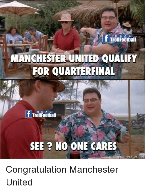 congratulation: R E A  f Troifootialil  MANCHESTER UNITED QUALIFY  FOR QUARTERFINAL  R E A L  TrollFoothall  SEE ? NO ONE CARES  nemegenerator net Congratulation Manchester United