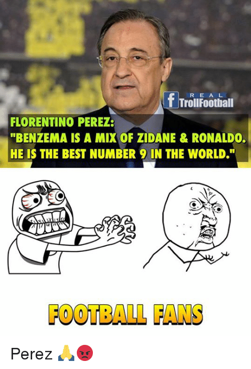 """Number 9: R E A L  T Troll Football  FLORENTINO PEREZ:  """"BENZEMA IS A MIX OF ZIDANE & RONALDO.  HE IS THE BEST NUMBER 9 IN THE WORLD.""""  FOOTBALL FANS Perez 🙏😡"""