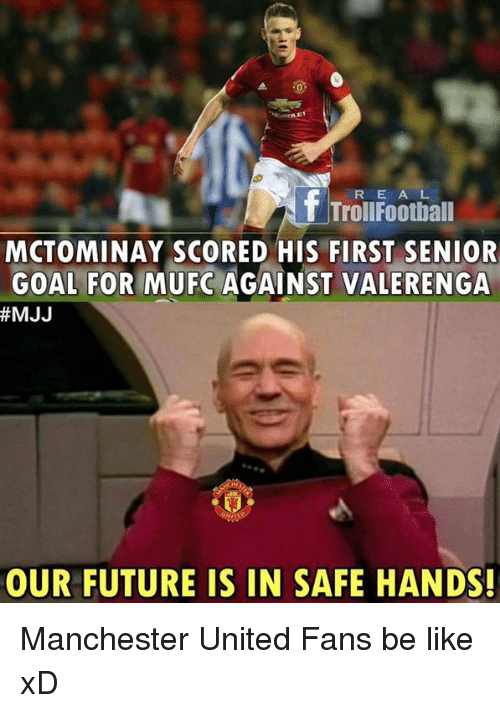 Senioritis: R E A L  T TrollFootball  MCTOMINAY SCORED HIS FIRST SENIOR  GOAL FOR MUFC AGAINST VALERENGA  #MJJ  OUR FUTURE IS IN SAFE HANDS! Manchester United Fans be like xD