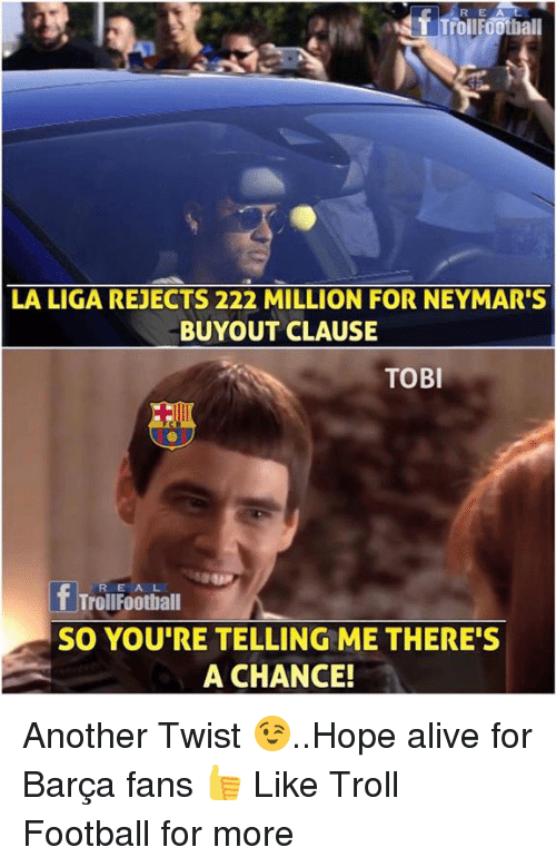 Trollings: R E  T TrollFOothall  LA LIGA REJECTS 222 MILLION FOR NEYMAR'S  BUYOUT CLAUSE  TOBI  fTrouFootiall  SO YOU'RE TELLING ME THERE'S  A CHANCE! Another Twist 😉..Hope alive for Barça fans 👍  Like Troll Football for more