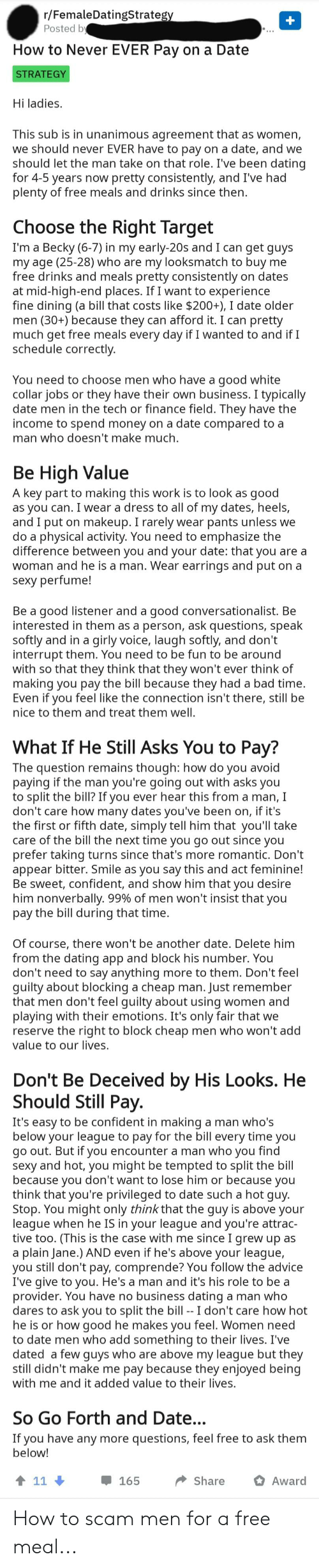 Advice, Bad, and Dating: r/FemaleDatingStrategy  Posted by  How to Never EVER Pay on a Date  STRATEGY  Hi ladies.  This sub is in unanimous agreement that as women,  we should never EVER have to pay on a date, and we  should let the man take on that role. I've been dating  for 4-5 years now pretty consistently, and I've had  plenty of free meals and drinks since then.  Choose the Right Target  I'm a Becky (6-7) in my early-20s and I can get guys  my age (25-28) who are my looksmatch to buy me  free drinks and meals pretty consistently on dates  at mid-high-end places. If I want to experience  fine dining (a bill that costs like $200+), I date older  men (30+) because they can afford it. I can pretty  much get free meals every day if I wanted to and if I  schedule correctly  You need to choose men who have a good white  collar jobs or they have their own business. I typically  date men in the tech or finance field. They have the  income to spend money on a date compared to a  man who doesn't make much  Be High Value  A key part to making this work is to look as  as you can. I wear a dress to all of my dates, heels,  and I put on makeup. I rarely wear pants unless we  do a physical activity. You need to emphasize the  difference between you and your date: that you are a  woman and he is a man. Wear earrings and put on a  sexy perfume!  good  Be a good listener and a good conversationalist. Be  interested in them as a person, ask questions, speak  softly and in a girly voice, laugh softly, and don't  interrupt them. You need to be fun to be around  with so that they think that they won't ever think of  making you pay the bill because they had a bad time.  Even if you feel like the connection isn't there, still be  nice to them and treat them well.  What If He Still Asks You to Pay?  The question remains though: how do you avoid  paying if the man you're going out with asks you  to split the bill? If you ever hear this from a man, I  don't care how many dates you've been on, if it's  the first or fifth date, simply tell him that you'll take  care of the bill the next time you go out since you  prefer taking turns since that's more romantic. Don't  appear bitter. Smile as you say this and act feminine!  Be sweet, confident, and show him that you desire  him nonverbally. 99% of men won't insist that you  pay the bill during that time.  Of course, there won't be another date. Delete him  from the dating app and block his number. You  don't need to say anything  guilty about blocking a cheap man. Just remember  that men don't feel guilty about using women and  playing with their emotions. It's only fair that we  reserve the right to block cheap men who won't add  value to our lives.  more to them. Don't feel  Don't Be Deceived by His Looks. He  Should Still Pay.  It's easy to be confident in making  below your league to pay for the bill every time you  go out. But if you encounter a man who you find  sexy and hot, you might be tempted to split the bill  because you don't want to lose him or because you  think that you're privileged to date such a hot guy.  Stop. You might only think that the guy is above your  league when he IS in your league and you're attrac-  tive too. (This is the case with me since I grew up as  a man who's  plain Jane.) AND even if he's above your league,  TO  you still don't pay, comprende? You follow the advice  I've give to you. He's a man and it's his role to be a  provider. You have no business dating a man who  dares to ask you to split the bill -- I don't care how hot  he is or how good he makes you feel. Women need  to date men who add something to their lives. I've  dated a few guys who are above my league but they  still didn't make me pay because they enjoyed being  with me and it added value to their lives.  So Go Forth and Date...  If you have any more questions, feel free to ask them  below!  t 11  165  Share  Award How to scam men for a free meal...