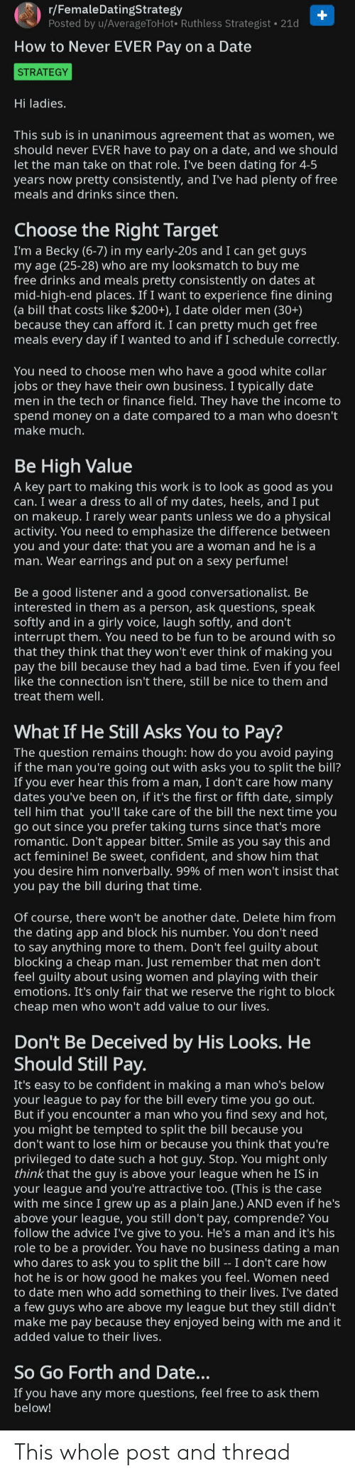 Advice, Bad, and Dating: r/FemaleDatingStrategy  Posted by u/AverageToHot Ruthless Strategist 21d  How to Never EVER Pay on a Date  STRATEGY  Hi ladies.  This sub is in unanimous agreement that as women, we  should never EVER have to pay on a date, and we should  let the man take on that role. I've been dating for 4-5  years now pretty consistently, and I've had plenty of free  meals and drinks since then.  Choose the Right Target  I'm a Becky (6-7) in my early-20s and I can get guys  my age (25-28) who are my looksmatch to buy me  free drinks and meals pretty consistently on dates at  mid-high-end places. If I want to experience fine dining  (a bill that costs like $200+), I date older men (30+)  because they can afford it. I can pretty much get free  meals every day if I wanted to and if I schedule correctly.  You need to choose men who have a good white collar  jobs or they have their own business. I typically date  men in the tech or finance field. They have the income to  spend money on a date compared to a man who doesn't  make much.  Be High Value  A key part to making this work is to look as good as you  can. I wear a dress to all of my dates, heels, and I put  on makeup. I rarely wear pants unless we do a physical  activity. You need to emphasize the difference between  you and your date: that you are a woman and he is a  man. Wear earrings and put on a sexy perfume!  Be a good listener and a good conversationalist. Be  interested in them as a person, ask questions, speak  softly and in a girly voice, laugh softly, and don't  interrupt them. You need to be fun to be around with so  that they think that they won't ever think of making you  pay the bill because they had a bad time. Even if you feel  like the connection isn't there, still be nice to them and  treat them well.  What If He Still Asks You to Pay?  The question remains though: how do you avoid paying  if the man you're going out with asks you to split the bill?  If you ever hear this from a man, I don't care how many  dates you've been on, if it's the first or fifth date, simply  tell him that you'll take care of the bill the next time you  go out since you prefer taking turns since that's more  romantic. Don't appear bitter. Smile as you say this and  act feminine! Be sweet, confident, and show him that  you desire him nonverbally. 99% of men won't insist that  you pay the bill during that time.  Of course, there won't be another date. Delete him from  the dating app and block his number. You don't need  to say anything more to them. Don't feel guilty about  blocking a cheap man. Just remember that men don't  feel guilty about using women and playing with their  emotions. It's only fair that we reserve the right to block  cheap men who won't add value to our lives.  Don't Be Deceived by His Looks. He  Should Still Pay  It's easy to be confident in making a man who's below  your league to pay for the bill every time you go out  But if you encounter a man who you find sexy and hot,  you might be tempted to split the bill because you  don't want to lose him or because you think that you're  privileged to date such a hot guy. Stop. You might only  think that the guy is above your league when he IS in  your league and you're attractive too. (This is the case  with me since I grew up as a plain Jane.) AND even if he's  above your league, you still don't pay, comprende? You  follow the advice I've give to you. He's a man and it's his  role to be a provider. You have no business dating a man  who dares to ask you to split the bill -- I don't care how  hot he is or how good he makes you feel. Women need  to date men who add something to their lives. I've dated  a few guys who are above my league but they still didn't  make me pay because they enjoyed being with me and it  added value to their lives.  So Go Forth and Date...  If you have any more questions, feel free to ask them  below! This whole post and thread