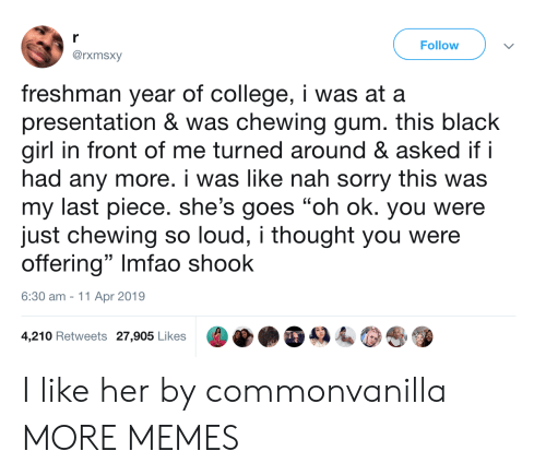 "Imfao: r  Follow  @rxmsxy  freshman year of college, i was at a  presentation & was chewing gum. this black  girl in front of me turned around & asked if i  had any more. i was like nah sorry this was  my last piece. she's goes ""oh ok. you were  just chewing so loud, i thought you were  offering"" Imfao shook  6:30 am 11 Apr 2019  4,210 Retweets 27,905 Likes I like her by commonvanilla MORE MEMES"