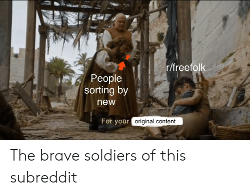 Soldiers, Brave, and Content: r/freefolk  People  sorting by  new  For your original content The brave soldiers of this subreddit