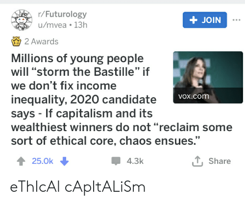 """Capitalism, Vox, and Com: r/Futurology  + JOIN  u/mvea 13h  2 Awards  Millions of young people  will """"storm the Bastille"""" if  we don't fix income  inequality, 2020 candidate  says If capitalism and its  wealthiest winners do not """"reclaim som  sort of ethical core, chaos ensues.""""  VOx.com  T,Share  25.0k  4.3k eThIcAl cApItALiSm"""