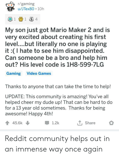 maker: r/gaming  u/JTex80 10h  1 1 4  My son just got Mario Maker 2 and is  very excited about creating his first  level....but literally no one is playing  it :(I hate to see him disappointed.  Can someone be a bro and help him  out? His level code is 1H8-599-7LG  Gaming Video Games  Thanks to anyone that can take the time to help!  UPDATE: This community is amazing! You've all  helped cheer my dude up! That can be hard to do  for a 13 year old sometimes. Thanks for being  awesome! Happy 4th!  45.6k  1.2k  Share Reddit community helps out in an immense way once again