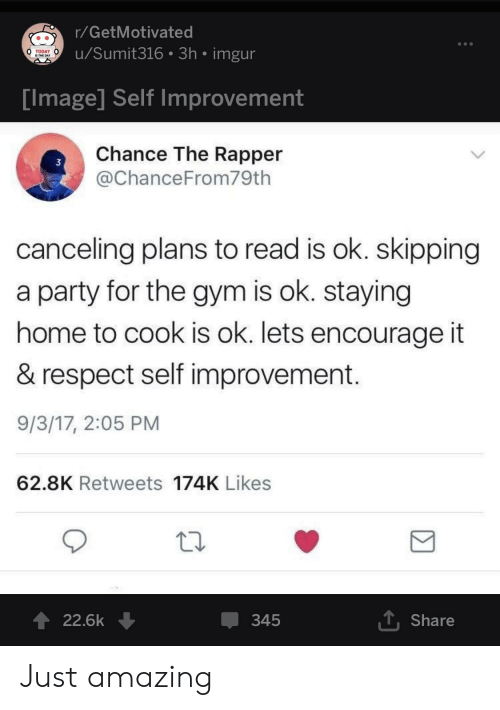 today is the day: r/GetMotivated  u/Sumit316 3h imgur  TODAY  IS THE DAY  Tmage Self improvement  Chance The Rapper  @ChanceFrom79th  3  canceling plans to read is ok. skipping  a party for the gym is ok. staying  home to cook is ok. lets encourage it  & respect self improvement  9/3/17, 2:05 PM  62.8K Retweets 174K Likes  22.6k ↓  345  T Share Just amazing