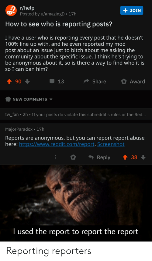 Bitch, Community, and Reddit: r/help  Posted by u/amazingD  +  JOIN  17h  How to see who is reporting posts?  I have a user who is reporting every post that he doesn't  100% line up with, and he even reported my mod  post about an issue just to bitch about me asking the  community about the specific issue. I think he's trying to  be anonymous about it, so is there a way to find who it is  so I can ban him?  t90  Share  Award  13  NEW COMMENTS  tw_fan 2h If your posts do violate this subreddit's rules or the Red...  MajorParadox 17h  Reports are anonymous, but you can report report abuse  here: https://www.reddit.com/report. Screenshot  Reply  38  ko a  l used the report to report the report Reporting reporters