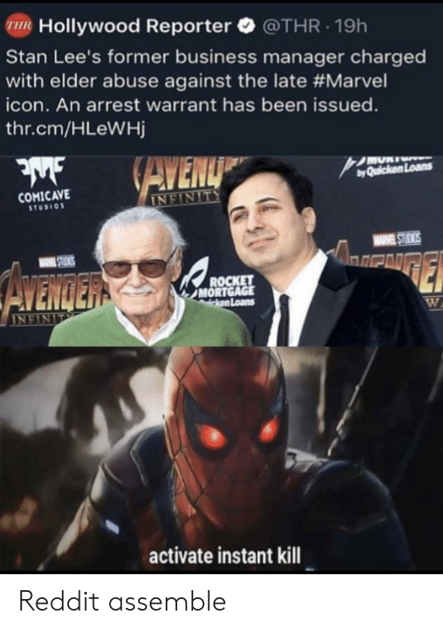 Activate: R Hollywood Reporter @THR.19h  Stan Lee's former business manager charged  with elder abuse against the late #Marvel  icon. An arrest warrant has been issued.  thr.cm/HLeWHj  byQuicken Loans  COMICAVE  STUDIO  and  MORT  Loans  activate instant kill Reddit assemble