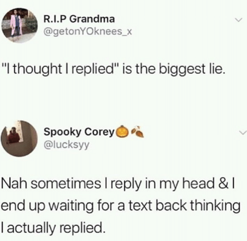 """Grandma, Head, and Memes: R.I.P Grandma  @getonYOknees_x  """"l thought I replied"""" is the biggest lie.  Spooky Corey  @lucksyy  Nah sometimes l reply in my head & l  end up waiting for a text back thinking  l actually replied"""