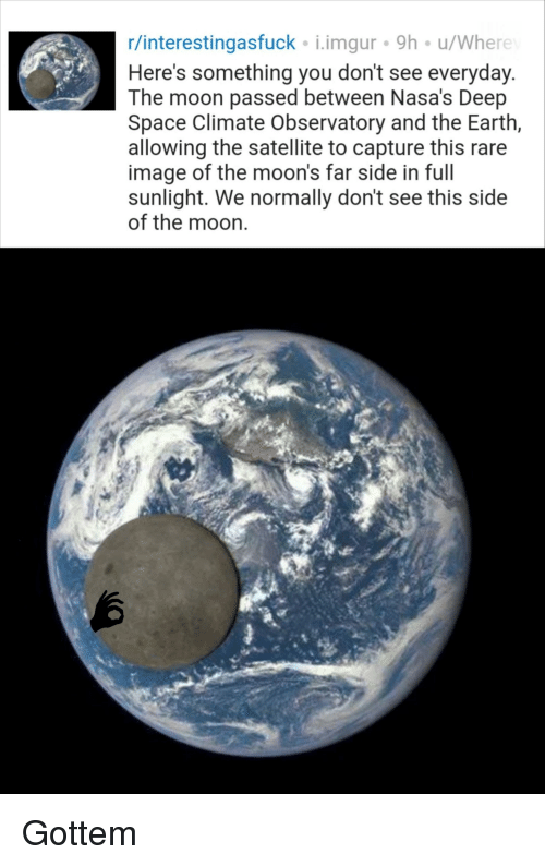Earth, Image, and Imgur: r/interestingasfuck i.imgur 9h u/Where  Here's something you don't see everyday  The moon passed between Nasa's Deep  Space Climate Observatory and the Earth,  allowing the satellite to capture this rare  image of the moon's far side in full  sunlight. We normally don't see this side  of the moon.