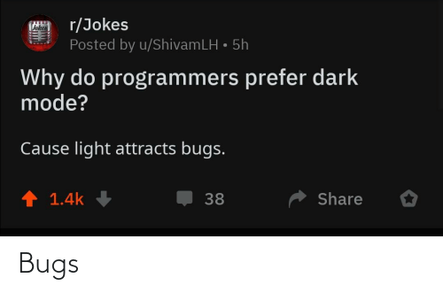 Prefer: r/Jokes  Posted by u/ShivamLH • 5h  Vokes  Why do programmers prefer dark  mode?  Cause light attracts bugs.  ↑ 1.4k  Share  38 Bugs