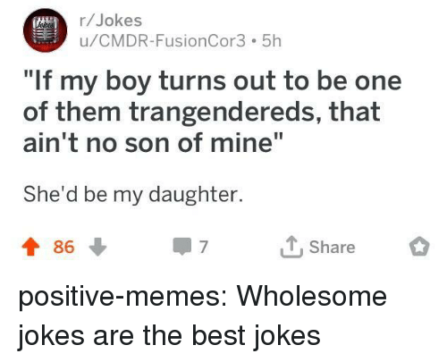 """Memes, Tumblr, and Best: r/Jokes  u/CMDR-FusionCor3 5h  If my boy turns out to be one  of them trangendereds, that  ain't no son of mine""""  She'd be my daughter.  t 86  T Share positive-memes:  Wholesome jokes are the best jokes"""
