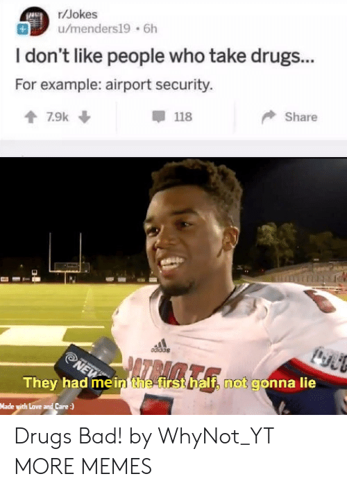 Bad, Dank, and Drugs: r/Jokes  u/menders19 6h  I don't like people who take drugs...  For example: airport security.  甲118  Share  They had me in the fir  If, not gonna lie  Made with Love and Care Drugs Bad! by WhyNot_YT MORE MEMES