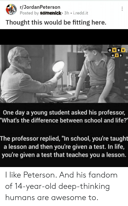 "Life, School, and Test: r/JordanPeterson  Posted by somenick 3h i.redd.it  Thought this would be fitting here.  U B  One day a young student asked his professor,  ""What's the difference between school and life?""  The professor replied, ""In school, you're taught  a lesson and then you're given a test. In life,  you're given a test that teaches you a lesson. I like Peterson. And his fandom of 14-year-old deep-thinking humans are awesome to."