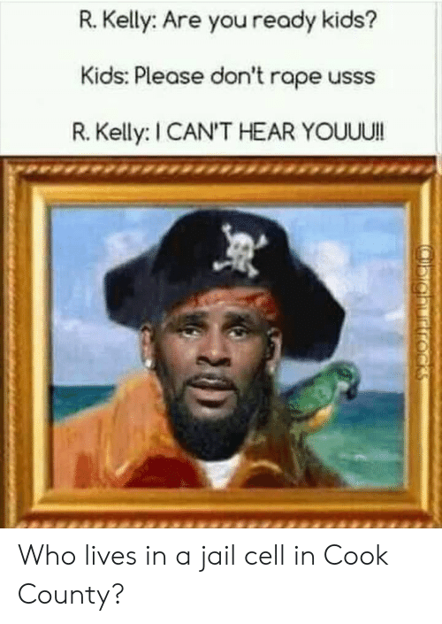 Jail, R. Kelly, and Reddit: R.Kelly: Are you ready kids?  Kids: Please don't rape usss  R. Kelly: I CAN'T HEAR YOUUU!  (ighurtrocks Who lives in a jail cell in Cook County?