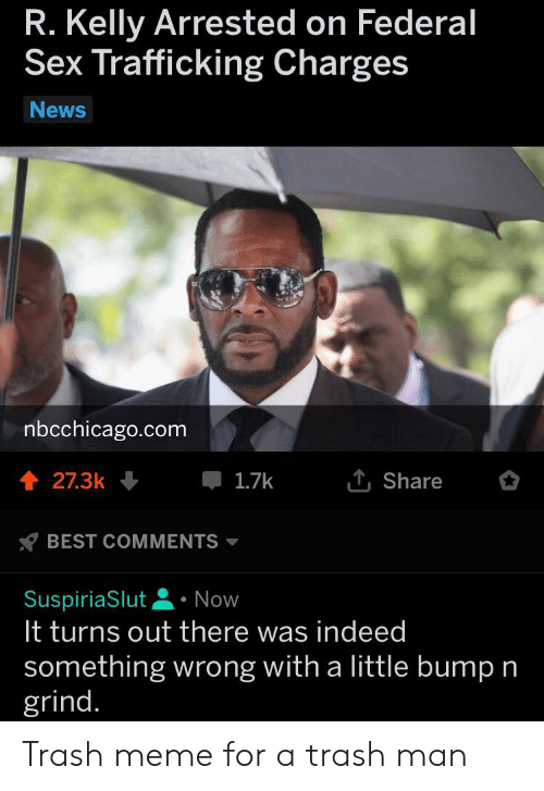 Meme, News, and R. Kelly: R. Kelly Arrested on Federal  Sex Trafficking Charges  News  nbcchicago.com  1Share  t 27.3k  1.7k  BEST COMMENTS  SuspiriaSlut  It turns out there was indeed  Now  something wrong with a little bump n  grind. Trash meme for a trash man