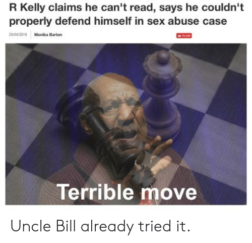 R. Kelly, Sex, and Dank Memes: R Kelly claims he can't read, says he couldn't  properly defend himself in sex abuse case  904/2019 Monika Barton  Terrible move Uncle Bill already tried it.
