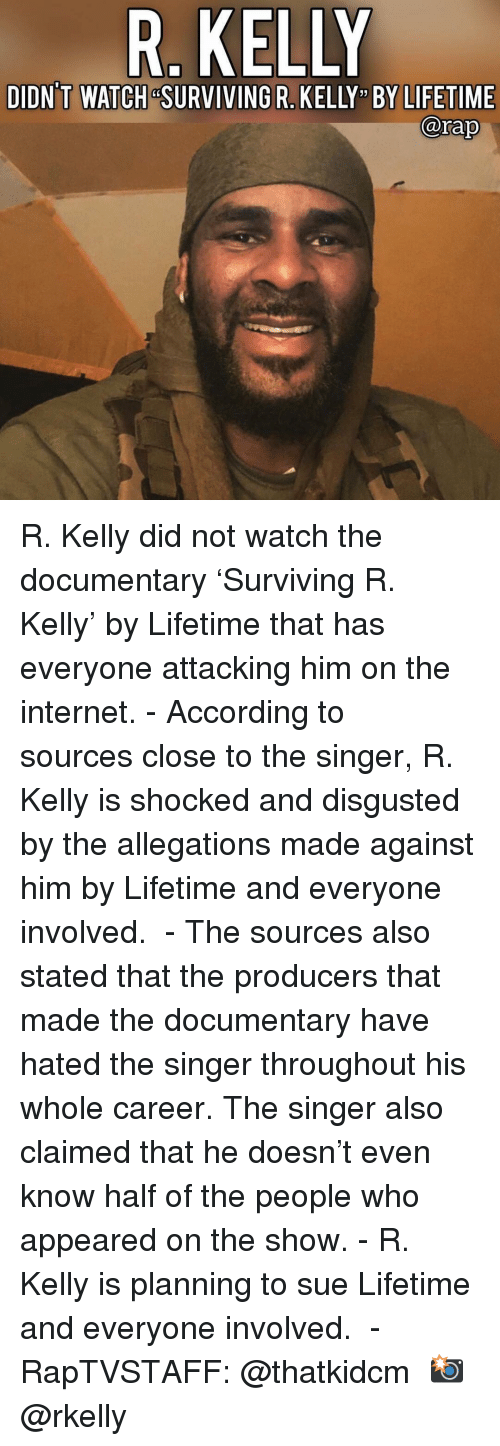 "Internet, Memes, and R. Kelly: R. KELLY  DIDN'T WATCH &SURVIVING R. KELLY "" BY LIFETIME  @rap R. Kelly did not watch the documentary 'Surviving R. Kelly' by Lifetime that has everyone attacking him on the internet.⁣ -⁣ According to sources close to the singer, R. Kelly is shocked and disgusted by the allegations made against him by Lifetime and everyone involved. ⁣ -⁣ The sources also stated that the producers that made the documentary have hated the singer throughout his whole career. The singer also claimed that he doesn't even know half of the people who appeared on the show.⁣ -⁣ R. Kelly is planning to sue Lifetime and everyone involved. ⁣ -⁣ RapTVSTAFF: @thatkidcm⁣ 📸 @rkelly⁣"