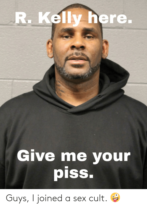 R. Kelly: R.Kelly here.  Give me your  piss. Guys, I joined a sex cult. 🤪