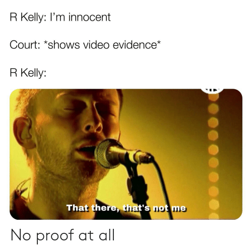 R. Kelly, Reddit, and Video: R Kelly: I'm innocent  Court: *shows video evidence*  R Kelly:  That there, that's not me No proof at all